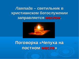 Лампада – светильник в христианском богослужении заправляется маслом. Поговор