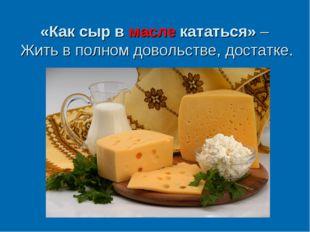 «Как сыр в масле кататься»– Жить в полном довольстве, достатке.