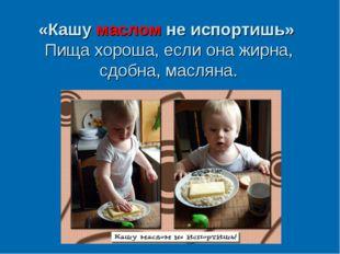 «Кашумаслом неиспортишь» Пища хороша, если она жирна, сдобна, масляна.