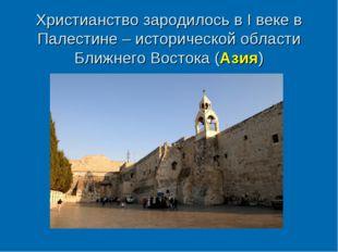 Христианство зародилось в I веке в Палестине – исторической области Ближнего