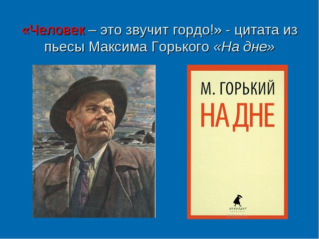 «Человек – это звучит гордо!» - цитата из пьесы Максима Горького «На дне»