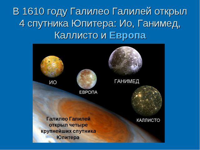 В 1610 году Галилео Галилей открыл 4 спутника Юпитера: Ио, Ганимед, Каллисто...
