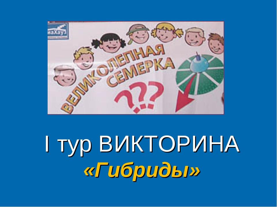 I тур ВИКТОРИНА «Гибриды»