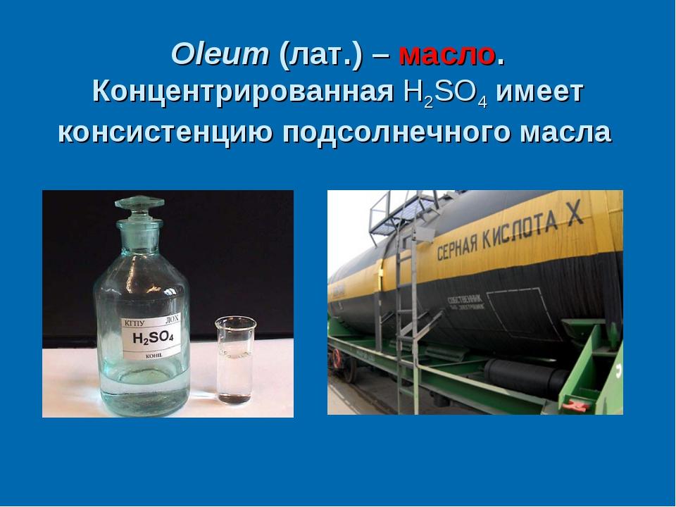 Oleum (лат.) – масло. Концентрированная H2SO4 имеет консистенцию подсолнечног...
