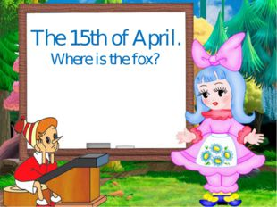 The 15th of April. Where is the fox?