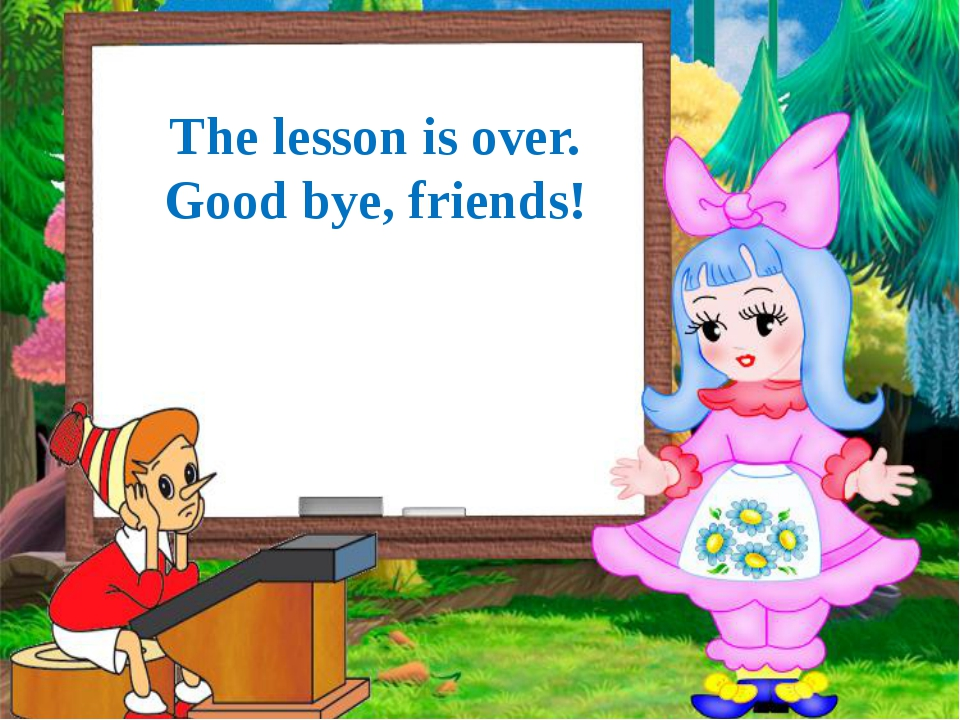 The lesson is over. Good bye, friends!