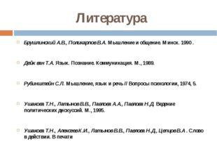 Литература Брушлинский А.В., Поликарпов В.А. Мышление и общение. Минск. 1990