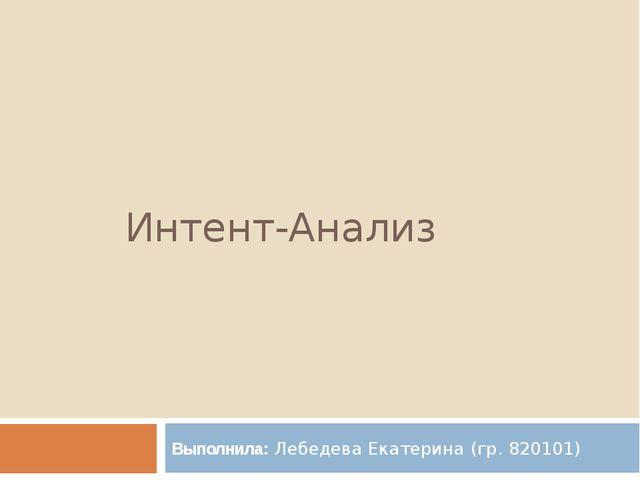 Интент-Анализ Выполнила: Лебедева Екатерина (гр. 820101)