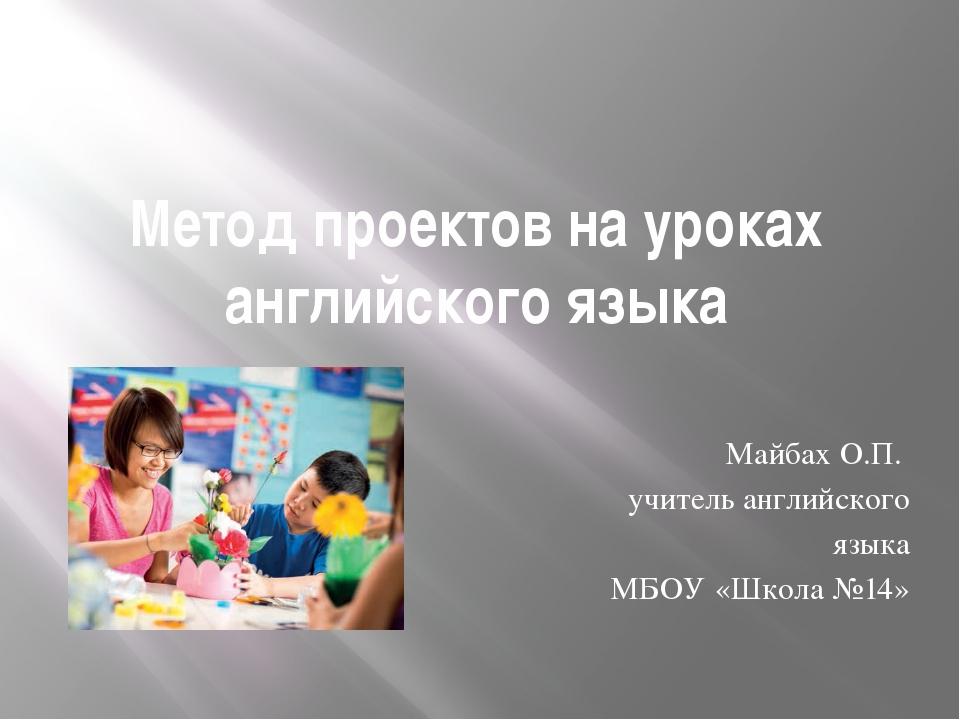 Метод проектов на уроках английского языка Майбах О.П. учитель английского яз...