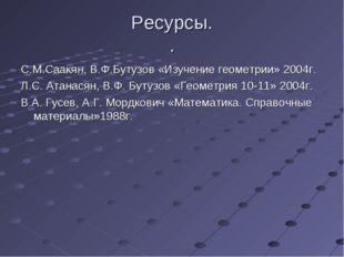 Ресурсы. . С.М.Саакян, В.Ф.Бутузов «Изучение геометрии» 2004г. Л.С. Атанасян,