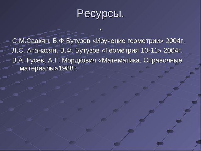 Ресурсы. . С.М.Саакян, В.Ф.Бутузов «Изучение геометрии» 2004г. Л.С. Атанасян,...