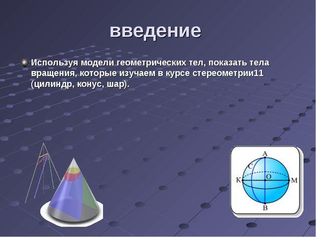 введение Используя модели геометрических тел, показать тела вращения, которые...