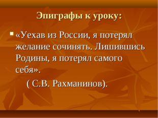 Эпиграфы к уроку: «Уехав из России, я потерял желание сочинять. Лишившись Род