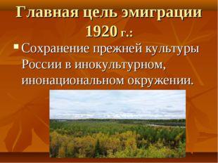 Главная цель эмиграции 1920 г.: Сохранение прежней культуры России в инокульт