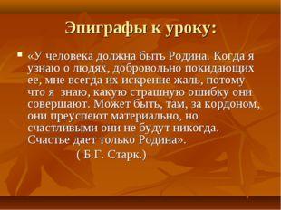 Эпиграфы к уроку: «У человека должна быть Родина. Когда я узнаю о людях, добр
