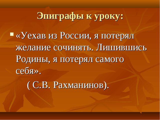 Эпиграфы к уроку: «Уехав из России, я потерял желание сочинять. Лишившись Род...