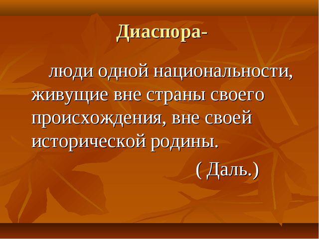 Диаспора- люди одной национальности, живущие вне страны своего происхождения...