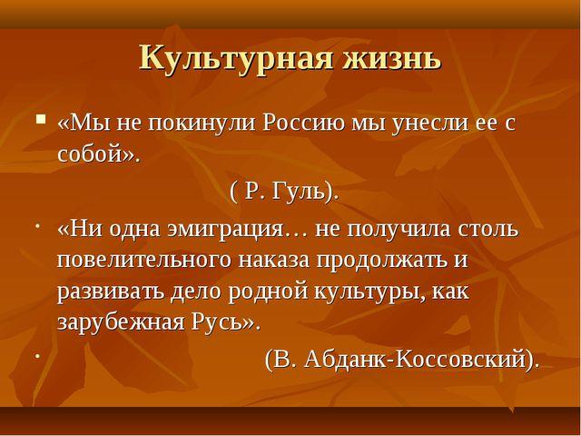 Культурная жизнь «Мы не покинули Россию мы унесли ее с собой». ( Р. Гуль). «Н...