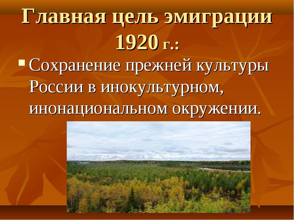 Главная цель эмиграции 1920 г.: Сохранение прежней культуры России в инокульт...