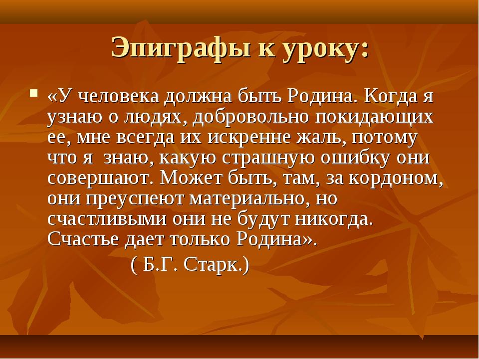 Эпиграфы к уроку: «У человека должна быть Родина. Когда я узнаю о людях, добр...