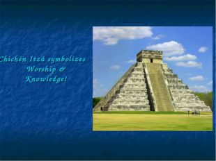 Chichén Itzá symbolizes Worship & Knowledge!