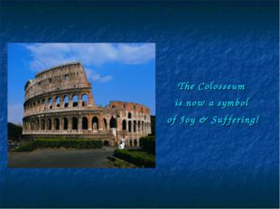 The Colosseum is now a symbol of Joy & Suffering!