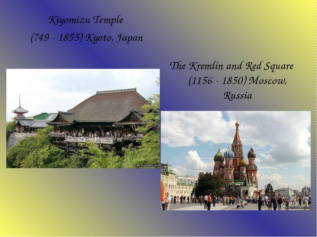 Kiyomizu Temple (749 - 1855) Kyoto, Japan The Kremlin and Red Square (1156...