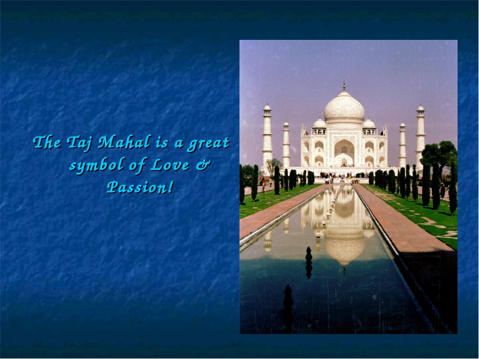 The Taj Mahal is a great symbol of Love & Passion!