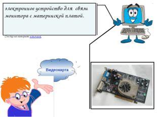 Видеокарта электронное устройство для связи монитора с материнской платой. С