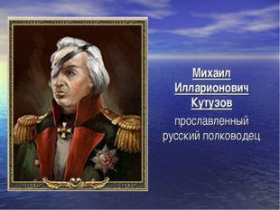 Михаил Илларионович Кутузов прославленный русский полководец