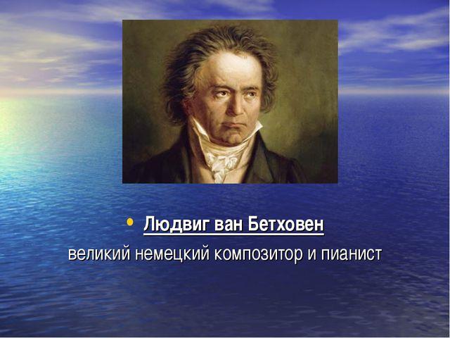 Людвиг ван Бетховен великий немецкий композитор и пианист