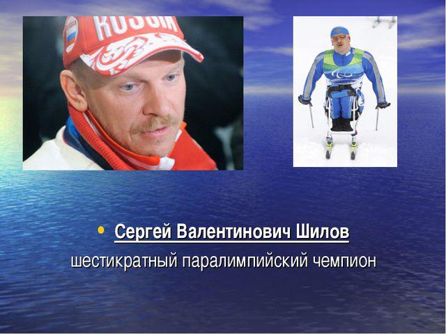 Сергей Валентинович Шилов шестикратный паралимпийский чемпион