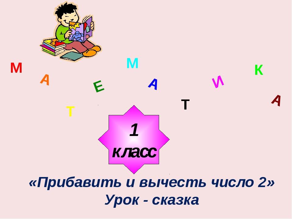 М А Т Е М А Т И К А 1 класс «Прибавить и вычесть число 2» Урок - сказка