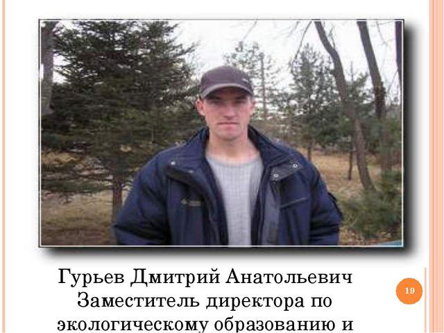 Гурьев Дмитрий Анатольевич Заместитель директора по экологическому образовани...
