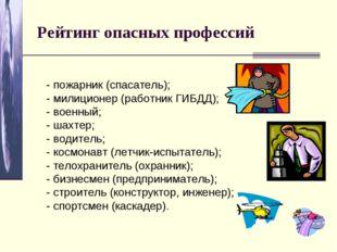 Рейтинг опасных профессий - пожарник (спасатель); - милиционер (работник ГИБД