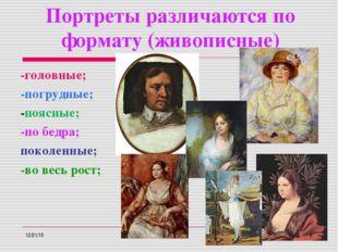 Портреты различаются по формату (живописные) -головные; -погрудные; -поясные;