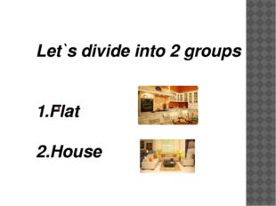 Let`s divide into 2 groups 1.Flat 2.House