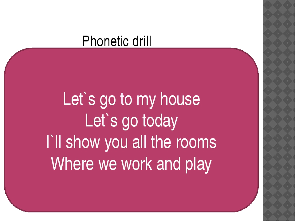 Phonetic drill Let`s go to my house Let`s go today I`ll show you all the room...