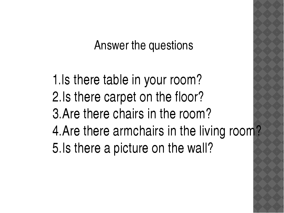Answer the questions 1.Is there table in your room? 2.Is there carpet on the...
