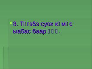 8. Түгэ5э суох көмүс ыа5ас баар үһү.