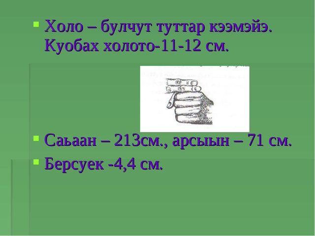 Холо – булчут туттар кээмэйэ. Куобах холото-11-12 см. Саьаан – 213см., арсыын...