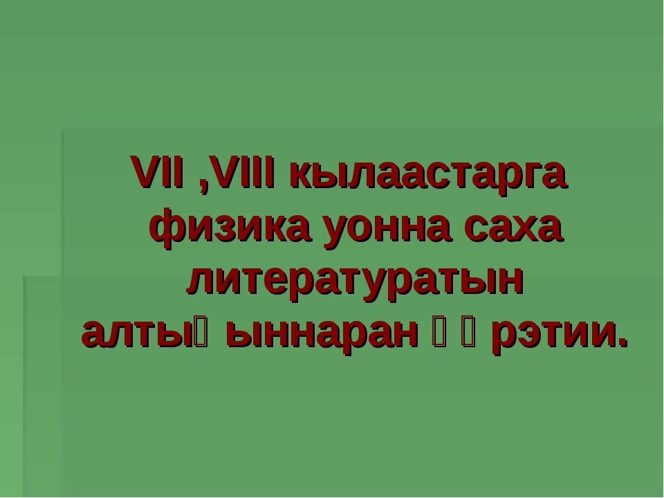 VII ,VIII кылаастарга физика уонна саха литературатын алтыһыннаран үөрэтии.