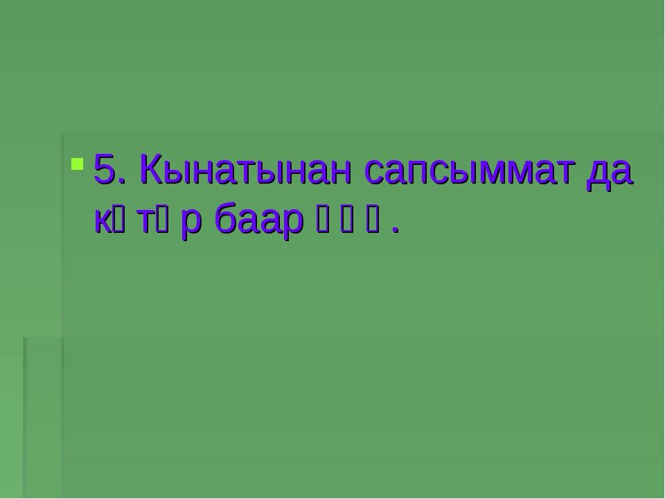 5. Кынатынан сапсыммат да көтөр баар үһү.