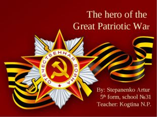 The hero of the Great Patriotic War By: Stepanenko Artur 5th form, school №31