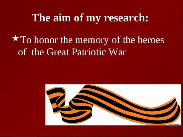The aim of my research: To honor the memory of the heroes of the Great Patrio...