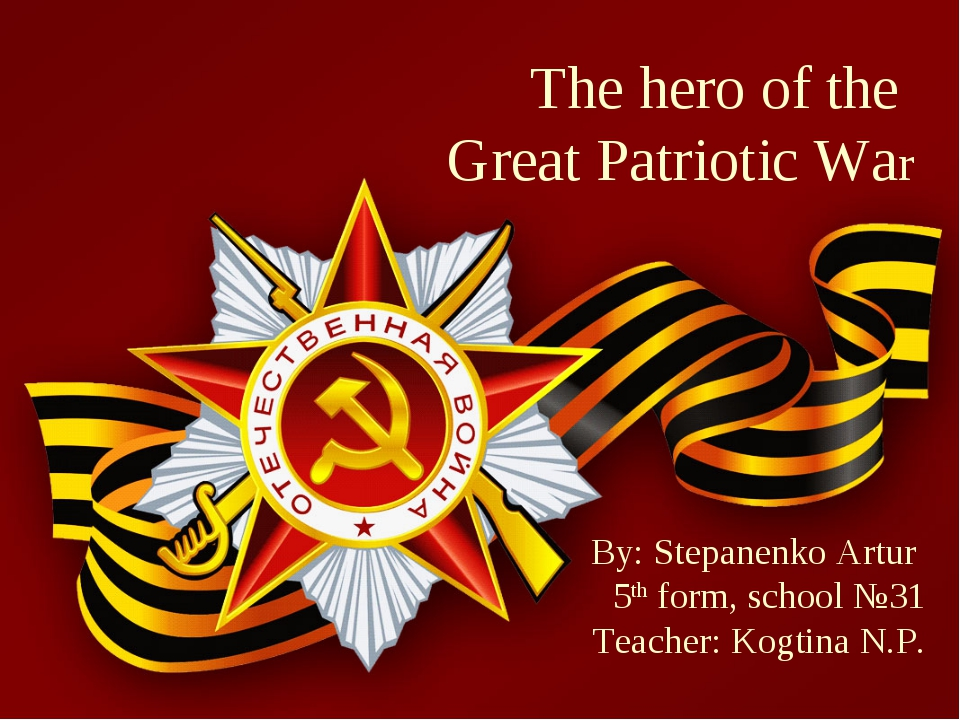 The hero of the Great Patriotic War By: Stepanenko Artur 5th form, school №31...