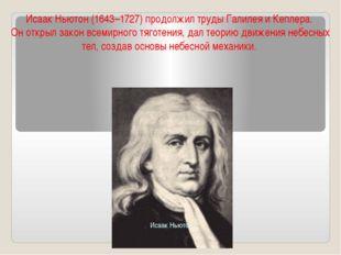 ИсаакНьютон(1643–1727) продолжил труды Галилея и Кеплера. Он открыл закон в