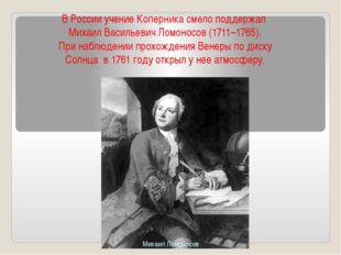 ВРоссииучениеКоперникасмелоподдержал МихаилВасильевичЛомоносов(1711–