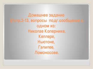 Домашнее задание §1стр.3-13, вопросы подг.сообщение о одном из: Николае Копер