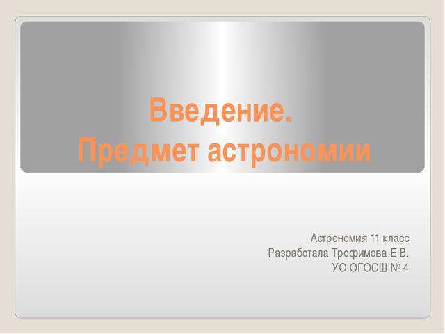 Введение. Предмет астрономии Астрономия 11 класс Разработала Трофимова Е.В. У...